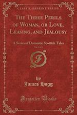 The Three Perils of Woman, or Love, Leasing, and Jealousy, Vol. 1 of 2: A Series of Domestic Scottish Tales (Classic Reprint) af James Hogg