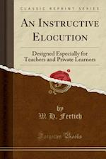 An Instructive Elocution: Designed Especially for Teachers and Private Learners (Classic Reprint)