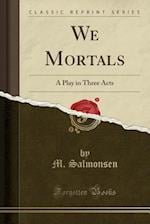 We Mortals: A Play in Three Acts (Classic Reprint) af M. Salmonsen