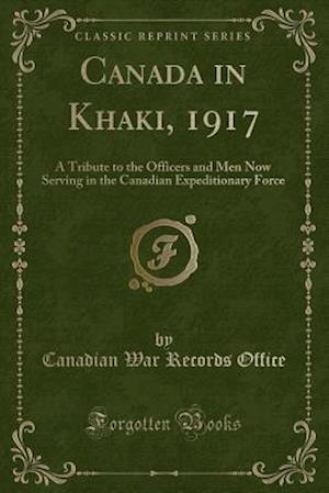 Canada in Khaki, 1917: A Tribute to the Officers and Men Now Serving in the Canadian Expeditionary Force (Classic Reprint)
