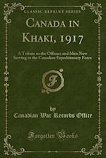 Canada in Khaki, 1917: A Tribute to the Officers and Men Now Serving in the Canadian Expeditionary Force (Classic Reprint) af Canadian War Records Office