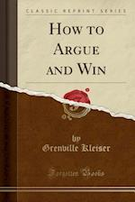 How to Argue and Win (Classic Reprint)