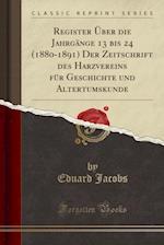 Register Uber Die Jahrgange 13 Bis 24 (1880-1891) Der Zeitschrift Des Harzvereins Fur Geschichte Und Altertumskunde (Classic Reprint)