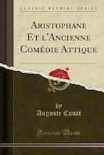 Aristophane Et L'Ancienne Comedie Attique (Classic Reprint) af Auguste Couat