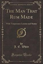 The Man That Rum Made: With Temperance Lessons and Stories (Classic Reprint)