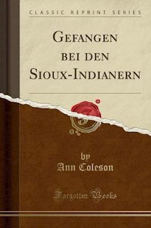 Gefangen Bei Den Sioux-Indianern (Classic Reprint)