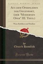 Aus Dem Opernleben Der Gegenwart, (Der Modernen Oper III. Theil)