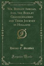 Mr. Bodley Abroad, And, the Bodley Grandchildren and Their Journey in Holland (Classic Reprint)