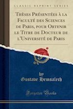 Theses Presentees a la Faculte Des Sciences de Paris, Pour Obtenir Le Titre de Docteur de L'Universite de Paris (Classic Reprint)