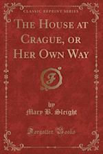 The House at Crague, or Her Own Way (Classic Reprint) af Mary B. Sleight