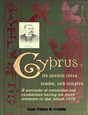 Cyprus: Its Ancient Cities, Tombs, and Temples. A Narrative of Researches and Excavations during Ten Years' Residence in that Island.1878