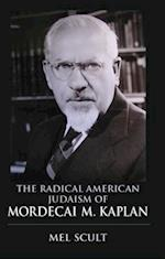 The Radical American Judaism of Mordecai M. Kaplan the Radical American Judaism of Mordecai M. Kaplan (The Modern Jewish Experience)