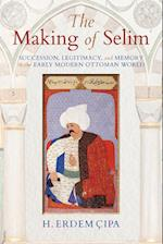 Making of Selim: Succession, Legitimacy, and Memory in the Early Modern Ottoman World
