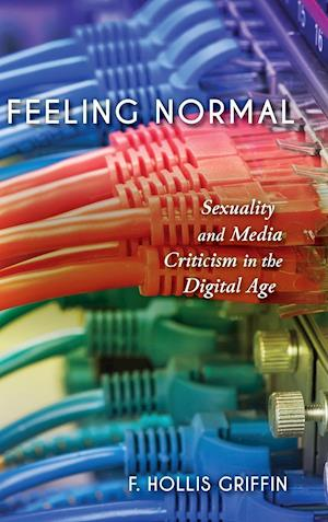 Bog, hardback Feeling Normal: Sexuality and Media Criticism in the Digital Age af F Hollis Griffin