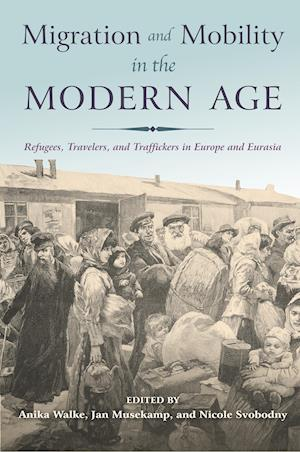 Bog, hæftet Migration and Mobility in the Modern Age: Refugees, Travelers, and Traffickers in Europe and Eurasia