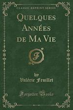 Quelques Annees de Ma Vie (Classic Reprint) af Valerie Feuillet