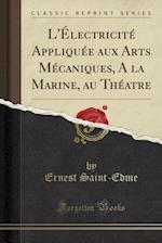 L'Electricite Appliquee Aux Arts Mecaniques, a la Marine, Au Theatre (Classic Reprint)