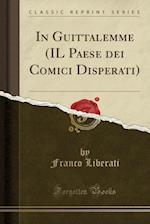 In Guittalemme (Il Paese Dei Comici Disperati) (Classic Reprint) af Franco Liberati