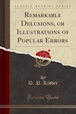 Remarkable Delusions, or Illustrations of Popular Errors (Classic Reprint)