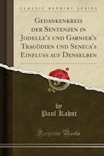 Gedankenkreis Der Sentenzen in Jodelle's Und Garnier's Tragodien Und Seneca's Einfluss Auf Denselben (Classic Reprint) af Paul Kahnt