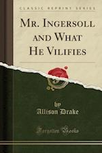 Mr. Ingersoll and What He Vilifies (Classic Reprint) af Allison Drake