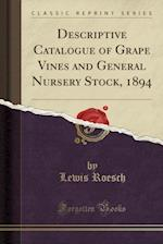Descriptive Catalogue of Grape Vines and General Nursery Stock, 1894 (Classic Reprint) af Lewis Roesch