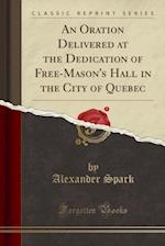 An Oration Delivered at the Dedication of Free-Mason's Hall in the City of Quebec (Classic Reprint)