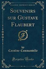Souvenirs Sur Gustave Flaubert (Classic Reprint)