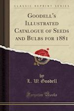 Goodell's Illustrated Catalogue of Seeds and Bulbs for 1881 (Classic Reprint) af L. W. Goodell