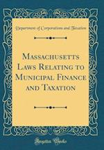 Massachusetts Laws Relating to Municipal Finance and Taxation (Classic Reprint) af Department of Corporations and Taxation