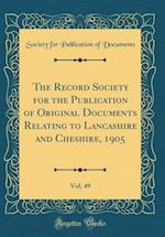 The Record Society for the Publication of Original Documents Relating to Lancashire and Cheshire, 1905, Vol. 49 (Classic Reprint)