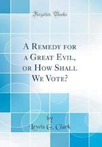 A Remedy for a Great Evil, or How Shall We Vote? (Classic Reprint) af Lewis G. Clark