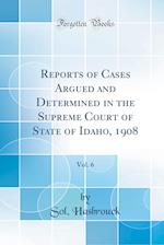 Reports of Cases Argued and Determined in the Supreme Court of State of Idaho, 1908, Vol. 6 (Classic Reprint)