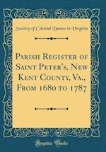 Parish Register of Saint Peter's, New Kent County, Va., from 1680 to 1787 (Classic Reprint)