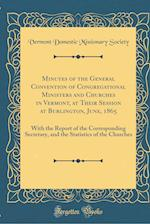 Minutes of the General Convention of Congregational Ministers and Churches in Vermont, at Their Session at Burlington, June, 1865