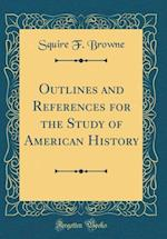 Outlines and References for the Study of American History (Classic Reprint) af Squire F. Browne