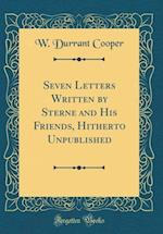 Seven Letters Written by Sterne and His Friends, Hitherto Unpublished (Classic Reprint)