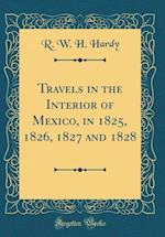 Travels in the Interior of Mexico, in 1825, 1826, 1827 and 1828 (Classic Reprint) af R. W. H. Hardy
