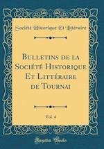 Bulletins de la Societe Historique Et Litteraire de Tournai, Vol. 4 (Classic Reprint)
