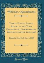 Thirty-Fourth Annual Report of the Town Officers and Committees of Whitman, for the Year 1908