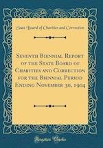 Seventh Biennial Report of the State Board of Charities and Correction for the Biennial Period Ending November 30, 1904 (Classic Reprint)
