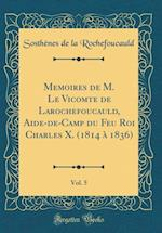 Memoires de M. Le Vicomte de Larochefoucauld, Aide-de-Camp Du Feu Roi Charles X. (1814 a 1836), Vol. 5 (Classic Reprint)