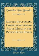 Factors Influencing Competition Among Flour Mills in the Pacific Slope States (Classic Reprint)
