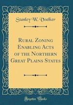Rural Zoning Enabling Acts of the Northern Great Plains States (Classic Reprint)