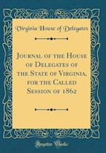 Journal of the House of Delegates of the State of Virginia, for the Called Session of 1862 (Classic Reprint) af Virginia House of Delegates