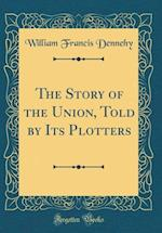 The Story of the Union, Told by Its Plotters (Classic Reprint)