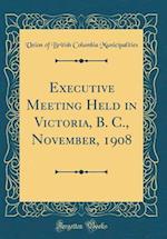Executive Meeting Held in Victoria, B. C., November, 1908 (Classic Reprint)