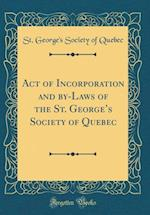 Act of Incorporation and By-Laws of the St. George's Society of Quebec (Classic Reprint)