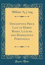 Descriptive Price List of Hardy Roses, Liliums and Herbaceous Perennials (Classic Reprint)