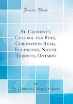 St. Clement's College for Boys, Coronation Road, Eglington, North Toronto, Ontario (Classic Reprint)